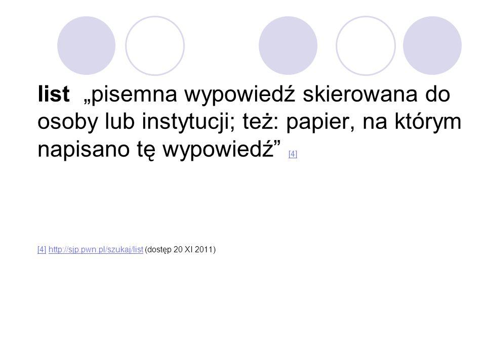 """list """"pisemna wypowiedź skierowana do osoby lub instytucji; też: papier, na którym napisano tę wypowiedź [4] [4] http://sjp.pwn.pl/szukaj/list (dostęp 20 XI 2011)"""
